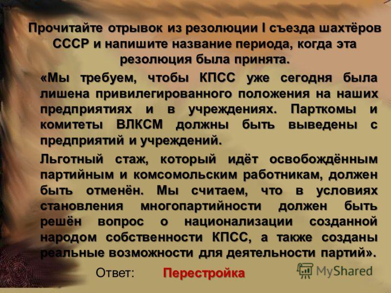 Прочитайте отрывок из резолюции I съезда шахтёров СССР и напишите название периода, когда эта резолюция была принята. «Мы требуем, чтобы КПСС уже сегодня была лишена привилегированного положения на наших предприятиях и в учреждениях. Парткомы и комит
