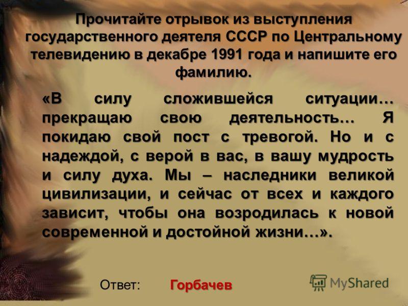 Прочитайте отрывок из выступления государственного деятеля СССР по Центральному телевидению в декабре 1991 года и напишите его фамилию. «В силу сложившейся ситуации… прекращаю свою деятельность… Я покидаю свой пост с тревогой. Но и с надеждой, с веро