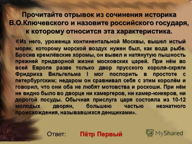 Прочитайте отрывок из сочинения историка В.О.Ключевского и назовите российского государя, к которому относится эта характеристика. « Из него, уроженца континентальной Москвы, вышел истый моряк, которому морской воздух нужен был, как вода рыбе. Бросив