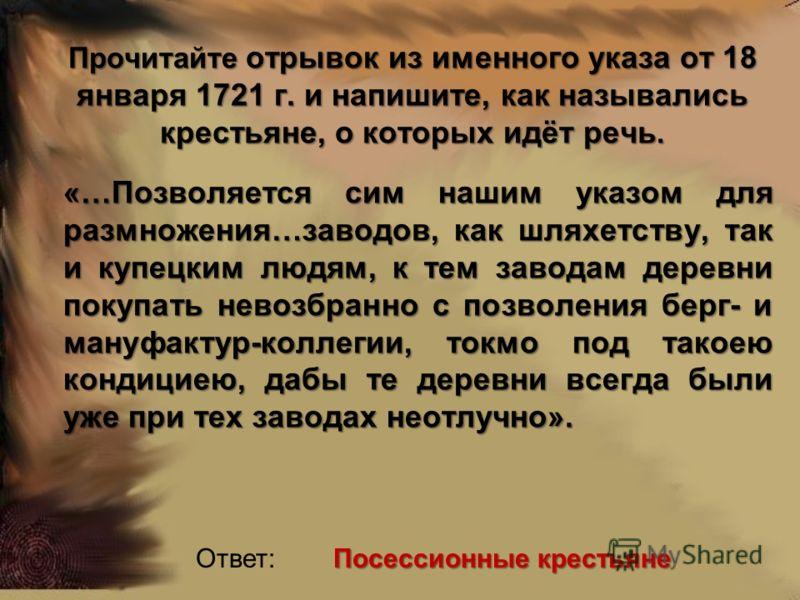 Прочитайте отрывок из именного указа от 18 января 1721 г. и напишите, как назывались крестьяне, о которых идёт речь. «…Позволяется сим нашим указом для размножения…заводов, как шляхетству, так и купецким людям, к тем заводам деревни покупать невозбра