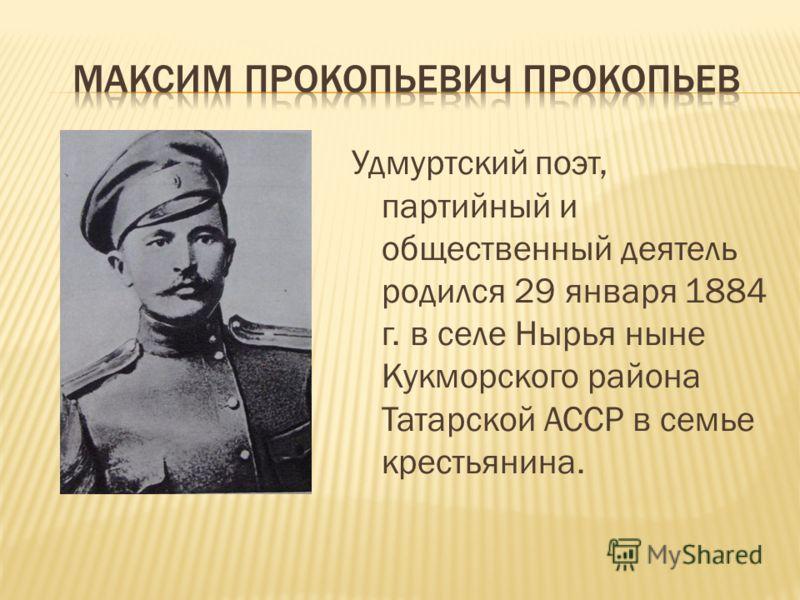 Удмуртский поэт, партийный и общественный деятель родился 29 января 1884 г. в селе Нырья ныне Кукморского района Татарской АССР в семье крестьянина.