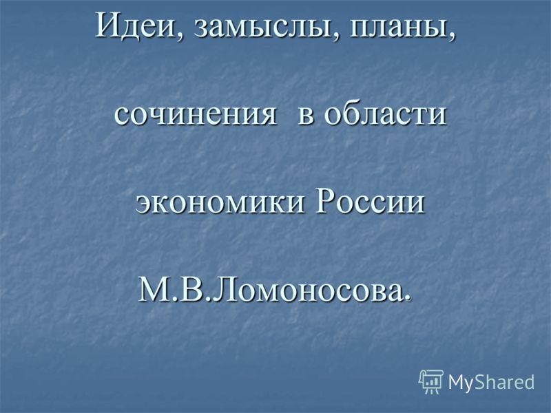 Идеи, замыслы, планы, сочинения в области экономики России М. В. Ломоносова.