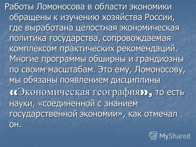 Работы Ломоносова в области экономики обращены к изучению хозяйства России, где выработана целостная экономическая политика государства, сопровождаемая комплексом практических рекомендаций. Многие программы обширны и грандиозны по своим масштабам. Эт