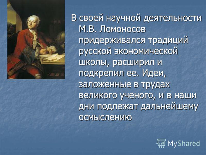 В своей научной деятельности М.В. Ломоносов придерживался традиций русской экономической школы, расширил и подкрепил ее. Идеи, заложенные в трудах великого ученого, и в наши дни подлежат дальнейшему осмыслению