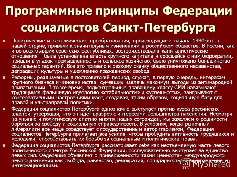 Программные принципы Федерации социалистов Санкт-Петербурга Политические и экономические преобразования, происходящие с начала 1990-х гг. в нашей стране, привели к значительным изменениям в российском обществе. В России, как и во всех бывших советски