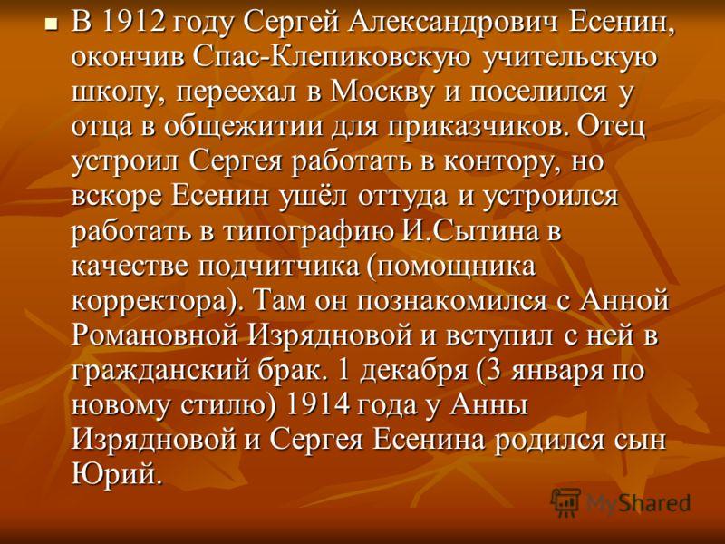 В 1912 году Сергей Александрович Есенин, окончив Спас-Клепиковскую учительскую школу, переехал в Москву и поселился у отца в общежитии для приказчиков. Отец устроил Сергея работать в контору, но вскоре Есенин ушёл оттуда и устроился работать в типогр