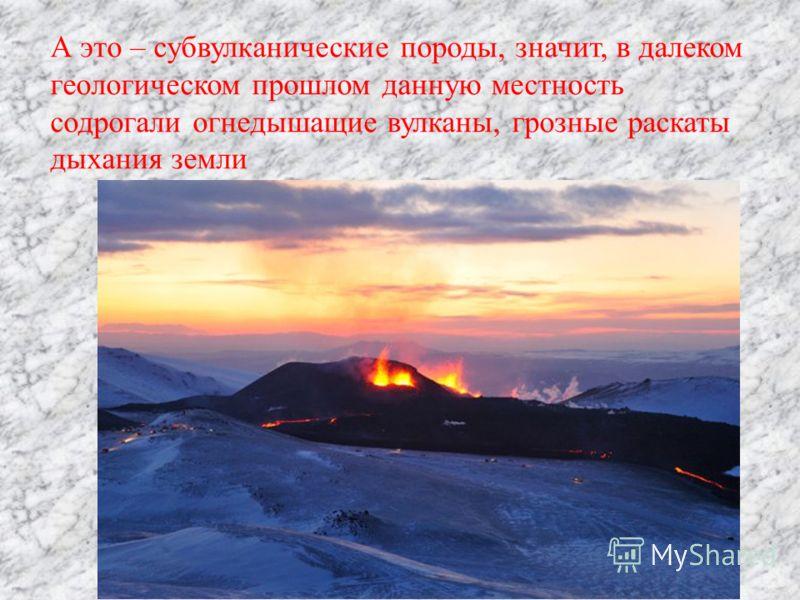 А это – субвулканические породы, значит, в далеком геологическом прошлом данную местность содрогали огнедышащие вулканы, грозные раскаты дыхания земли