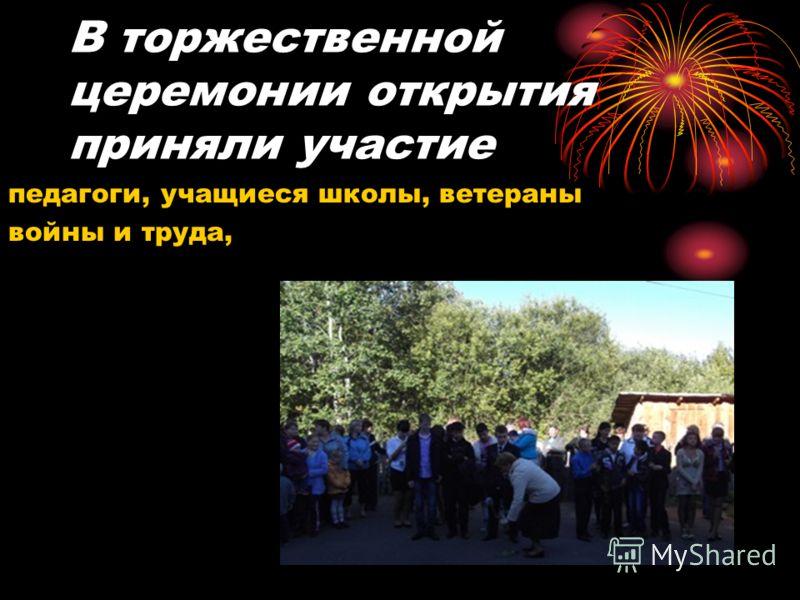 В торжественной церемонии открытия приняли участие педагоги, учащиеся школы, ветераны войны и труда,