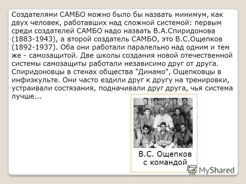 Создателями САМБО можно было бы назвать минимум, как двух человек, работавших над сложной системой: первым среди создателей САМБО надо назвать В.А.Спиридонова (1883-1943), а второй создатель САМБО, это В.С.Ощепков (1892-1937). Оба они работали парале