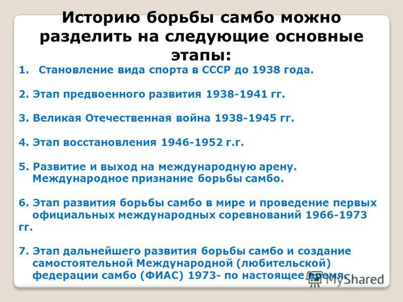 Историю борьбы самбо можно разделить на следующие основные этапы: 1.Становление вида спорта в СССР до 1938 года. 2. Этап предвоенного развития 1938-1941 гг. 3. Великая Отечественная война 1938-1945 гг. 4. Этап восстановления 1946-1952 г.г. 5. Развити