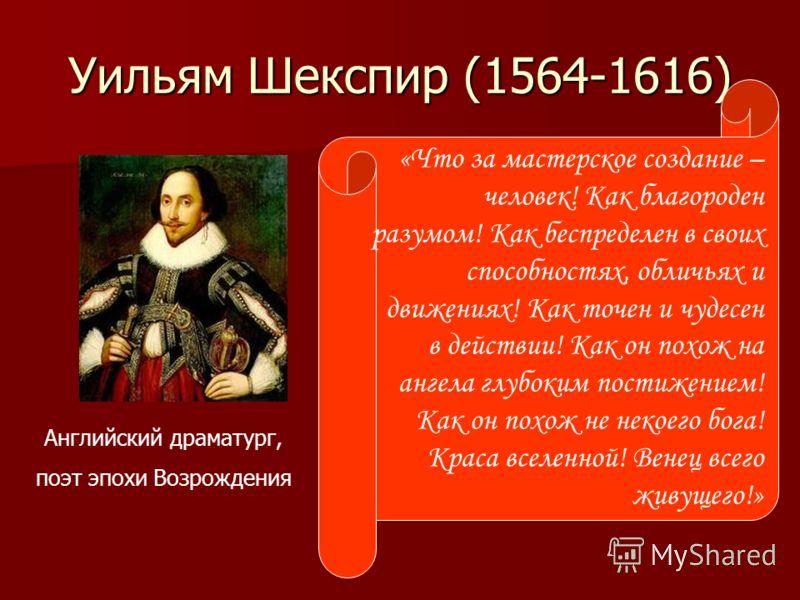 Уильям Шекспир (1564-1616) Английский драматург, поэт эпохи Возрождения «Что за мастерское создание – человек! Как благороден разумом! Как беспределен в своих способностях, обличьях и движениях! Как точен и чудесен в действии! Как он похож на ангела