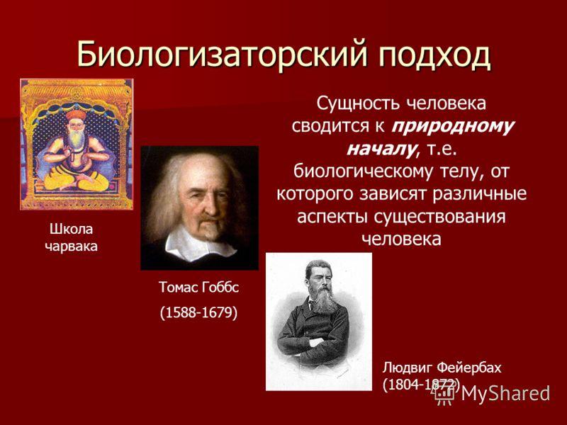 Биологизаторский подход Сущность человека сводится к природному началу, т.е. биологическому телу, от которого зависят различные аспекты существования человека Школа чарвака Томас Гоббс (1588-1679) Людвиг Фейербах (1804-1872)