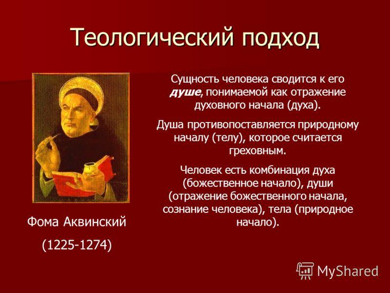 Теологический подход Фома Аквинский (1225-1274) Сущность человека сводится к его душе, понимаемой как отражение духовного начала (духа). Душа противопоставляется природному началу (телу), которое считается греховным. Человек есть комбинация духа (бож