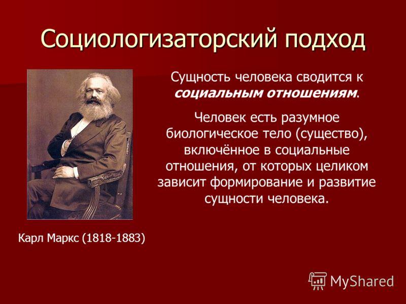 Социологизаторский подход Карл Маркс (1818-1883) Сущность человека сводится к социальным отношениям. Человек есть разумное биологическое тело (существо), включённое в социальные отношения, от которых целиком зависит формирование и развитие сущности ч
