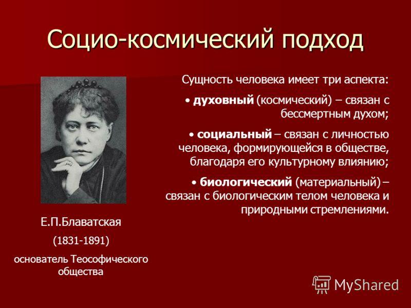 Социо-космический подход Е.П.Блаватская (1831-1891) основатель Теософического общества Сущность человека имеет три аспекта: духовный (космический) – связан с бессмертным духом; социальный – связан с личностью человека, формирующейся в обществе, благо