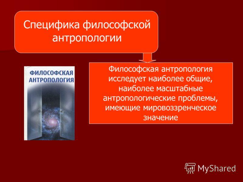 Специфика философской антропологии Философская антропология исследует наиболее общие, наиболее масштабные антропологические проблемы, имеющие мировоззренческое значение
