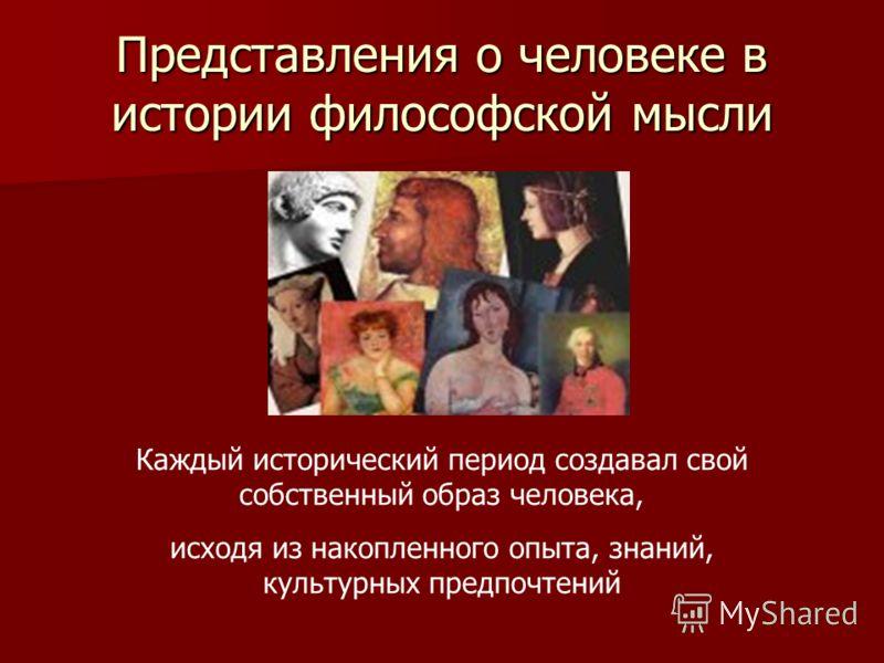 Представления о человеке в истории философской мысли Каждый исторический период создавал свой собственный образ человека, исходя из накопленного опыта, знаний, культурных предпочтений