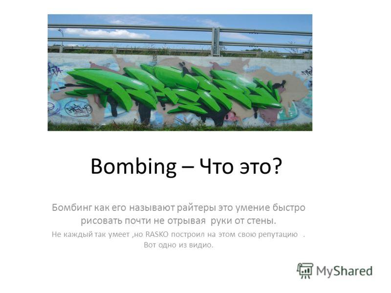Bombing – Что это? Бомбинг как его называют райтеры это умение быстро рисовать почти не отрывая руки от стены. Не каждый так умеет,но RASKO построил на этом свою репутацию. Вот одно из видио.