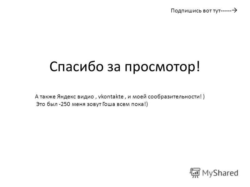 Спасибо за просмотор! А также Яндекс видио, vkontakte, и моей сообразительности! ) Это был -250 меня зовут Гоша всем пока!) Подпишись вот тут------