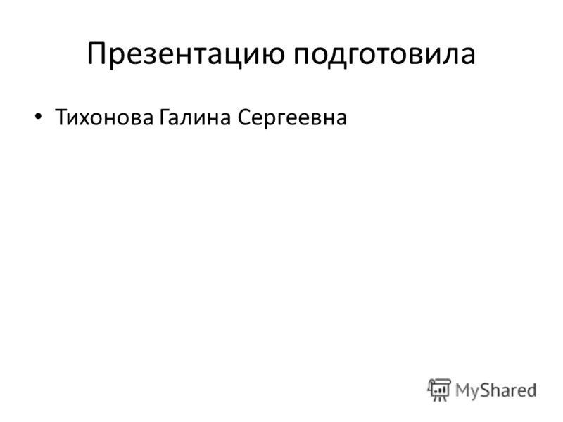 Презентацию подготовила Тихонова Галина Сергеевна