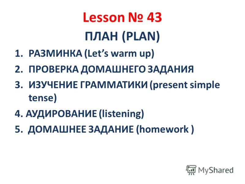 Lesson 43 ПЛАН (PLAN) 1.РАЗМИНКА (Lets warm up) 2.ПРОВЕРКА ДОМАШНЕГО ЗАДАНИЯ 3.ИЗУЧЕНИЕ ГРАММАТИКИ (present simple tense) 4. АУДИРОВАНИЕ (listening) 5. ДОМАШНЕЕ ЗАДАНИЕ (homework )