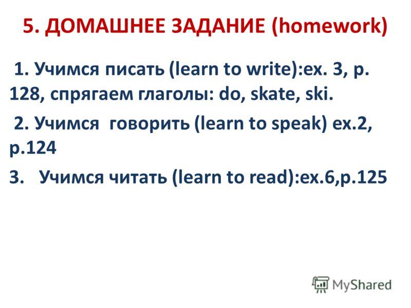 5. ДОМАШНЕЕ ЗАДАНИЕ (homework) 1. Учимся писать (learn to write):ex. 3, p. 128, спрягаем глаголы: do, skate, ski. 2. Учимся говорить (learn to speak) ex.2, p.124 3. Учимся читать (learn to read):ex.6,p.125