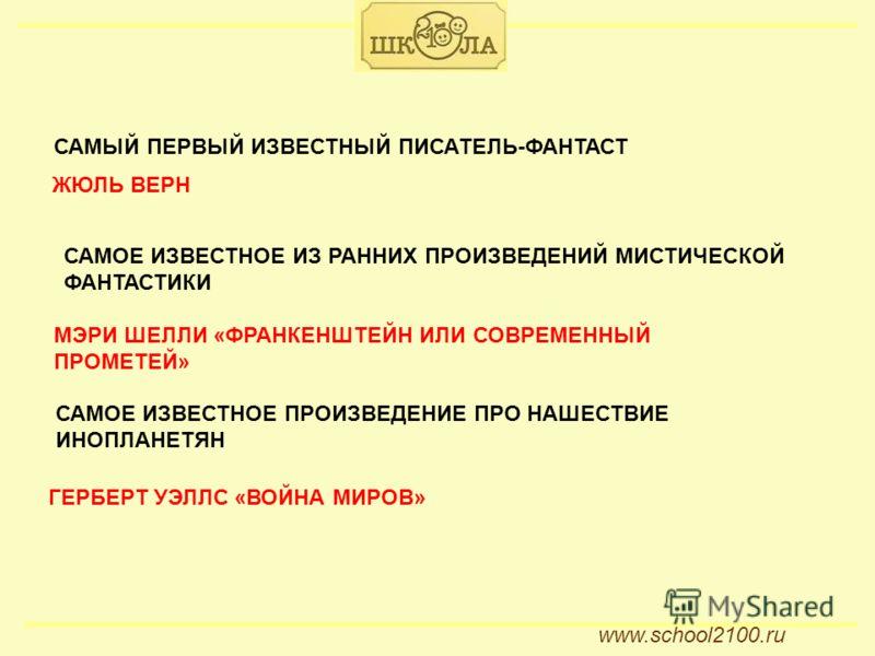 ССАМ www.school2100.ru САМЫЙ ПЕРВЫЙ ИЗВЕСТНЫЙ ПИСАТЕЛЬ-ФАНТАСТ ЖЮЛЬ ВЕРН САМОЕ ИЗВЕСТНОЕ ИЗ РАННИХ ПРОИЗВЕДЕНИЙ МИСТИЧЕСКОЙ ФАНТАСТИКИ МЭРИ ШЕЛЛИ «ФРАНКЕНШТЕЙН ИЛИ СОВРЕМЕННЫЙ ПРОМЕТЕЙ» САМОЕ ИЗВЕСТНОЕ ПРОИЗВЕДЕНИЕ ПРО НАШЕСТВИЕ ИНОПЛАНЕТЯН ГЕРБЕРТ У
