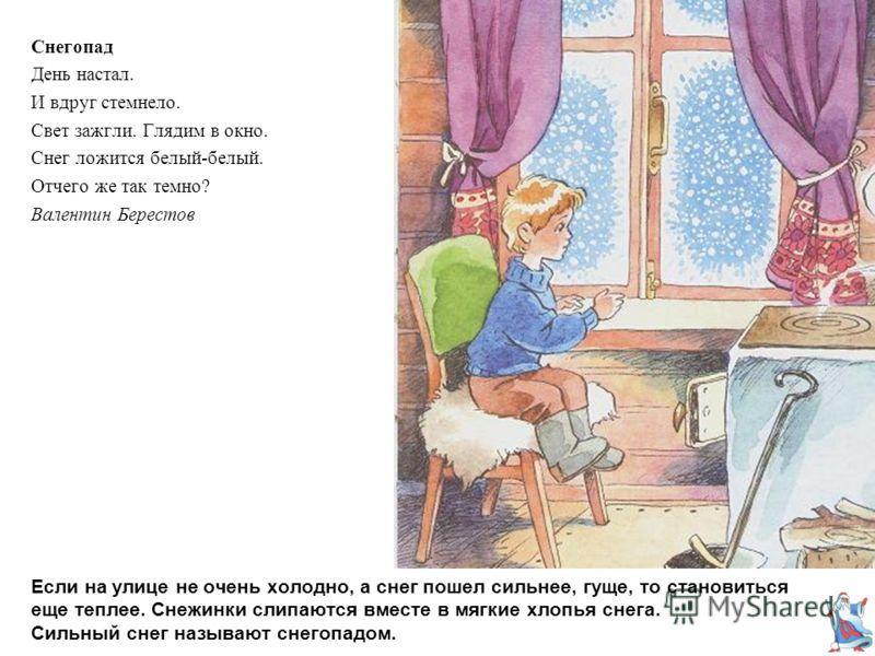 Если на улице не очень холодно, а снег пошел сильнее, гуще, то становиться еще теплее. Снежинки слипаются вместе в мягкие хлопья снега. Сильный снег называют снегопадом. Снегопад День настал. И вдруг стемнело. Свет зажгли. Глядим в окно. Снег ложится