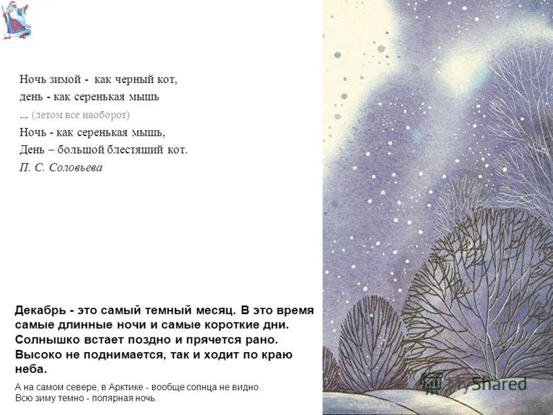 Декабрь - это самый темный месяц. В это время самые длинные ночи и самые короткие дни. Солнышко встает поздно и прячется рано. Высоко не поднимается, так и ходит по краю неба. Ночь зимой - как черный кот, день - как серенькая мышь... (летом все наобо