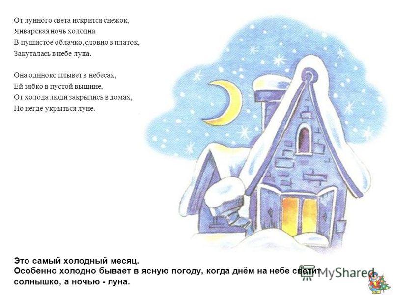 Это самый холодный месяц. Особенно холодно бывает в ясную погоду, когда днём на небе светит солнышко, а ночью - луна. От лунного света искрится снежок