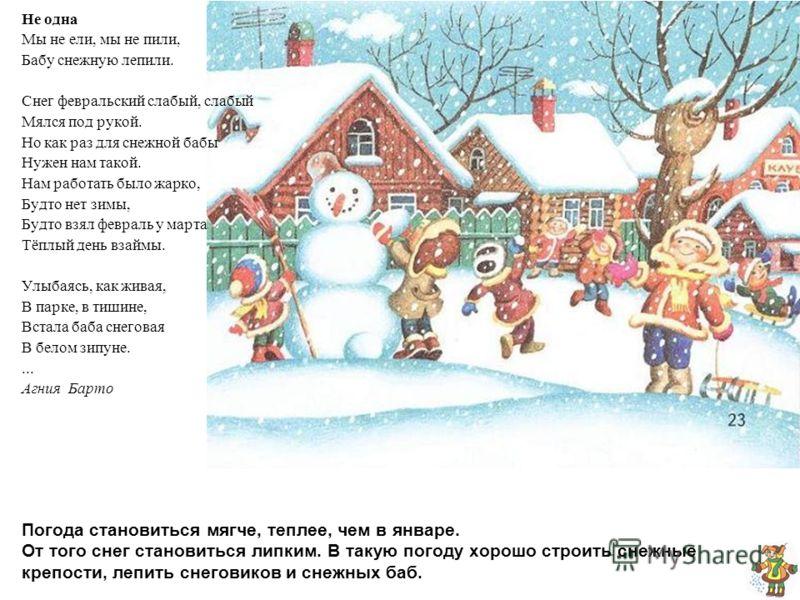 Погода становиться мягче, теплее, чем в январе. От того снег становиться липким. В такую погоду хорошо строить снежные крепости, лепить снеговиков и снежных баб. Не одна Мы не ели, мы не пили, Бабу снежную лепили. Снег февральский слабый, слабый Мялс