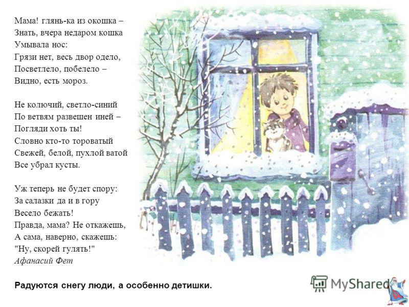 Радуются снегу люди, а особенно детишки. Мама! глянь-ка из окошка – Знать, вчера недаром кошка Умывала нос: Грязи нет, весь двор одело, Посветлело, побелело – Видно, есть мороз. Не колючий, светло-синий По ветвям развешен иней – Погляди хоть ты! Слов