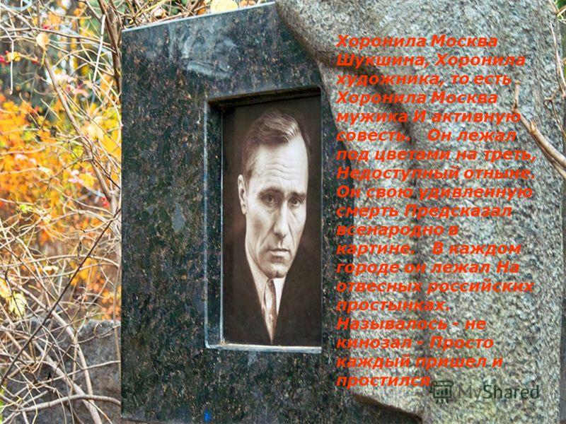 Хоронила Москва Шукшина, Хоронила художника, то есть Хоронила Москва мужика И активную совесть. Он лежал под цветами на треть, Недоступный отныне. Он свою удивленную смерть Предсказал всенародно в картине. В каждом городе он лежал На отвесных российс