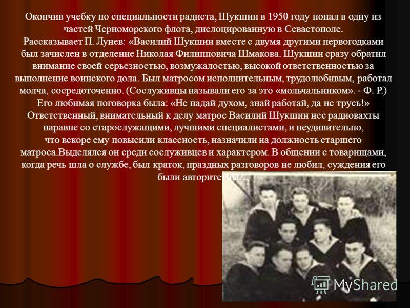 Окончив учебку по специальности радиста, Шукшин в 1950 году попал в одну из частей Черноморского флота, дислоцированную в Севастополе. Рассказывает П. Лунев: «Василий Шукшин вместе с двумя другими первогодками был зачислен в отделение Николая Филиппо