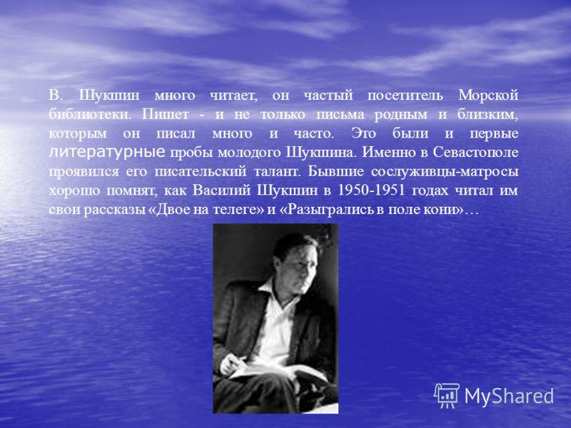 В. Шукшин много читает, он частый посетитель Морской библиотеки. Пишет - и не только письма родным и близким, которым он писал много и часто. Это были и первые литературные пробы молодого Шукшина. Именно в Севастополе проявился его писательский талан