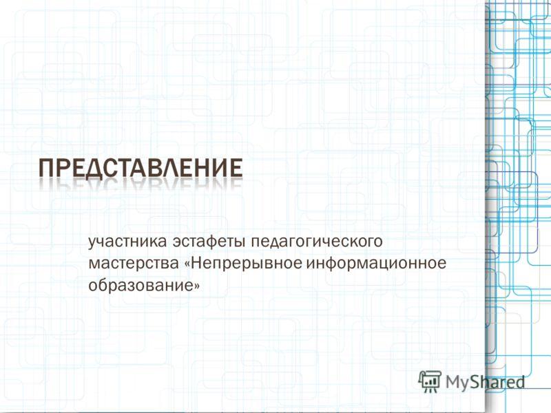 участника эстафеты педагогического мастерства «Непрерывное информационное образование»