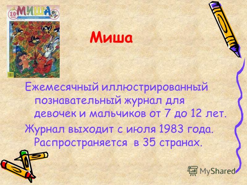Миша Ежемесячный иллюстрированный познавательный журнал для девочек и мальчиков от 7 до 12 лет. Журнал выходит с июля 1983 года. Распространяется в 35 странах.