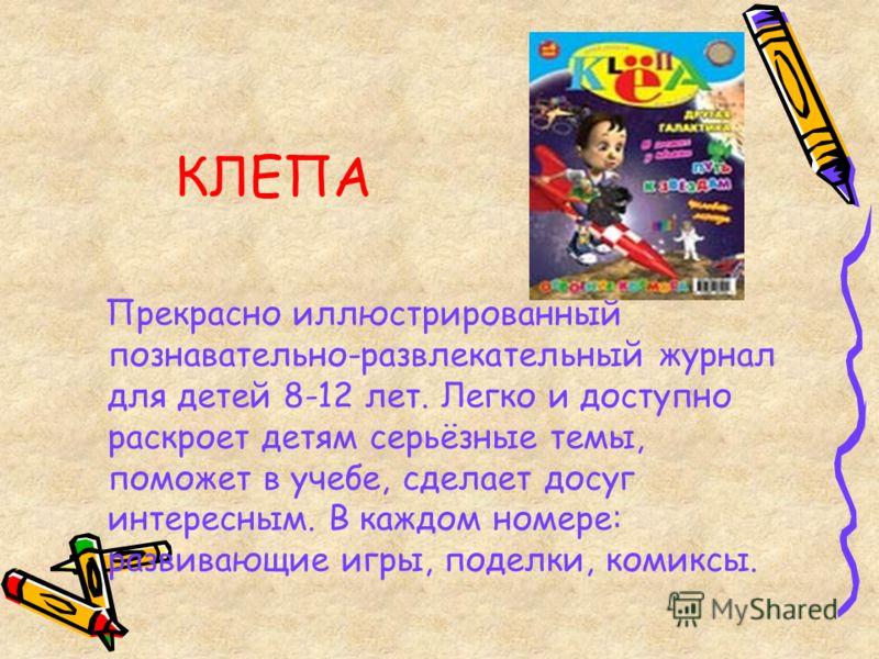 КЛЕПА Прекрасно иллюстрированный познавательно-развлекательный журнал для детей 8-12 лет. Легко и доступно раскроет детям серьёзные темы, поможет в учебе, сделает досуг интересным. В каждом номере: развивающие игры, поделки, комиксы.