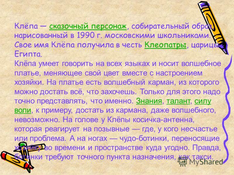 Клёпа сказочный персонаж, собирательный образ, нарисованный в 1990 г. московскими школьниками. Свое имя Клёпа получила в честь Клеопатры, царицы Египта.сказочный персонажКлеопатры Клёпа умеет говорить на всех языках и носит волшебное платье, меняющее