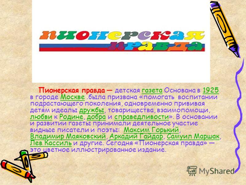 Пионерская правда детская газета Основана в 1925 в городе Москве.была призвана «помогать воспитании подрастающего поколения, одновременно прививая детям идеалы дружбы, товарищества, взаимопомощи, любви к Родине, добра и справедливости». В основании и