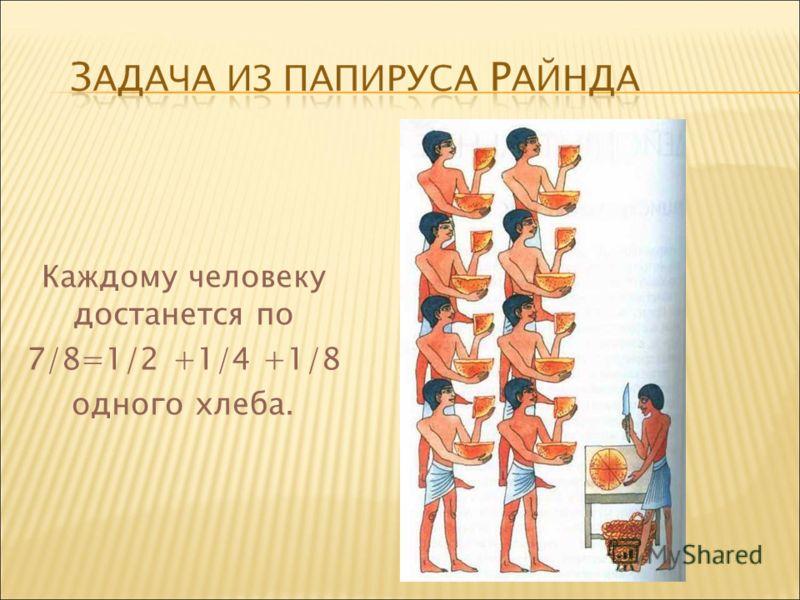 Каждому человеку достанется по 7/8=1/2 +1/4 +1/8 одного хлеба.