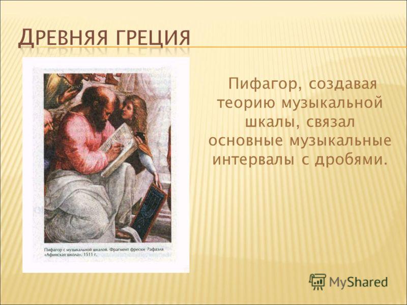 Пифагор, создавая теорию музыкальной шкалы, связал основные музыкальные интервалы с дробями.