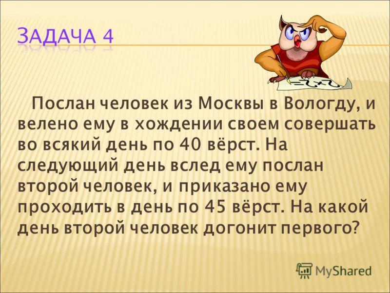Послан человек из Москвы в Вологду, и велено ему в хождении своем совершать во всякий день по 40 вёрст. На следующий день вслед ему послан второй человек, и приказано ему проходить в день по 45 вёрст. На какой день второй человек догонит первого?
