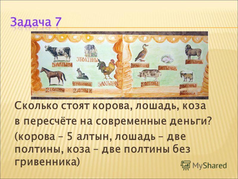 Сколько стоят корова, лошадь, коза в пересчёте на современные деньги? (корова – 5 алтын, лошадь – две полтины, коза – две полтины без гривенника)
