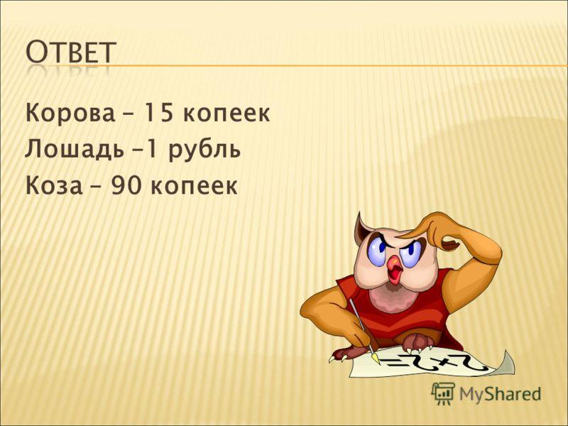 Корова – 15 копеек Лошадь –1 рубль Коза – 90 копеек