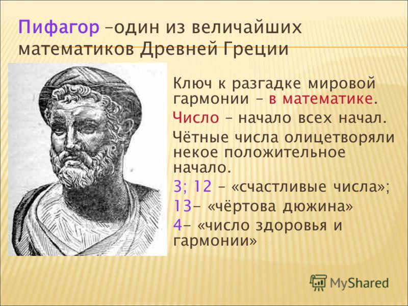 Пифагор –один из величайших математиков Древней Греции Ключ к разгадке мировой гармонии – в математике. Число – начало всех начал. Чётные числа олицетворяли некое положительное начало. 3; 12 – «счастливые числа»; 13- «чёртова дюжина» 4- «число здоров