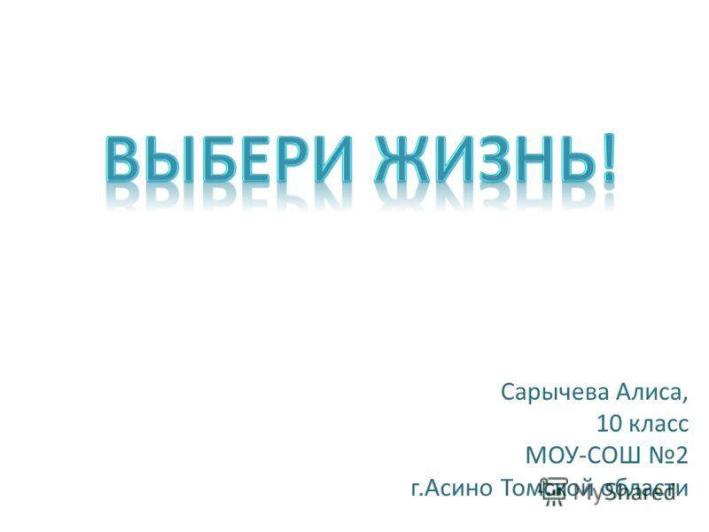 Сарычева Алиса, 10 класс МОУ-СОШ 2 г.Асино Томской области