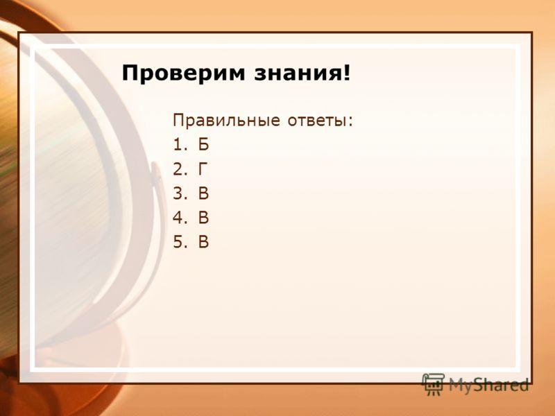 Проверим знания! Правильные ответы: 1.Б 2.Г 3.В 4.В 5.В