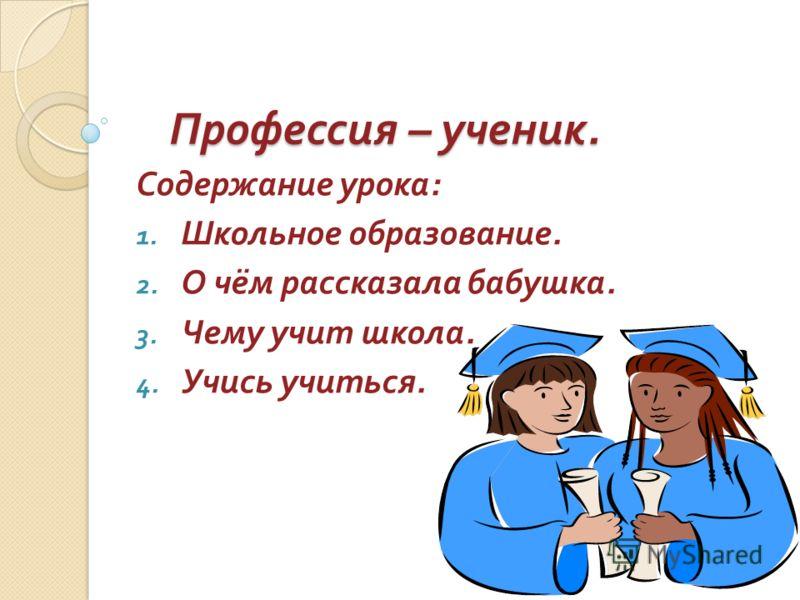 Профессия – ученик. Содержание урока : 1. Школьное образование. 2. О чём рассказала бабушка. 3. Чему учит школа. 4. Учись учиться.
