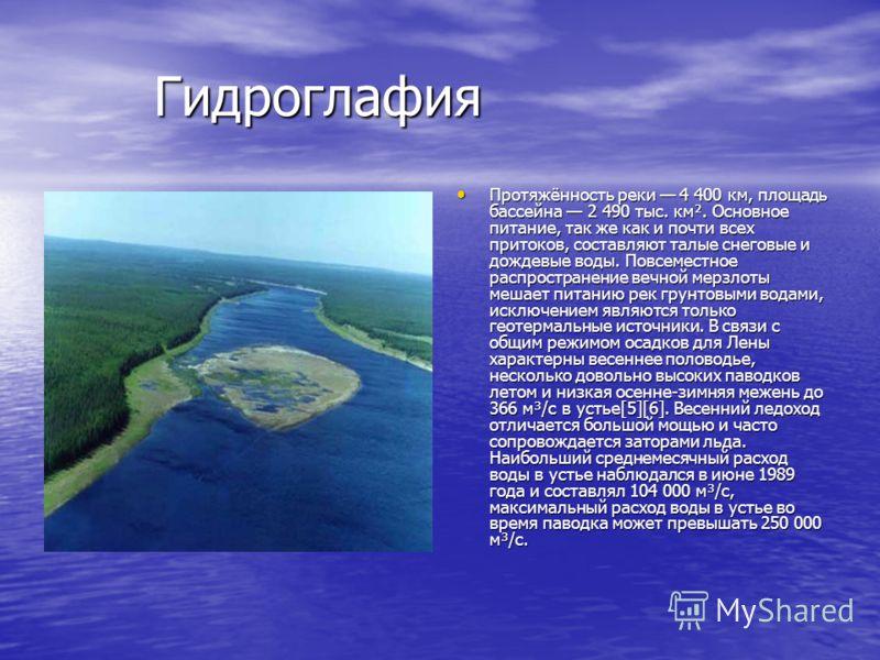 Гидроглафия Гидроглафия Протяжённость реки 4 400 км, площадь бассейна 2 490 тыс. км². Основное питание, так же как и почти всех притоков, составляют талые снеговые и дождевые воды. Повсеместное распространение вечной мерзлоты мешает питанию рек грунт